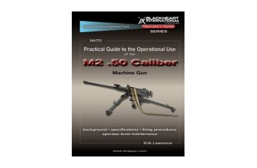 Blackheart Practical Guide To The Operational Use Of The M2 Browning .50 Caliber Machine Gun